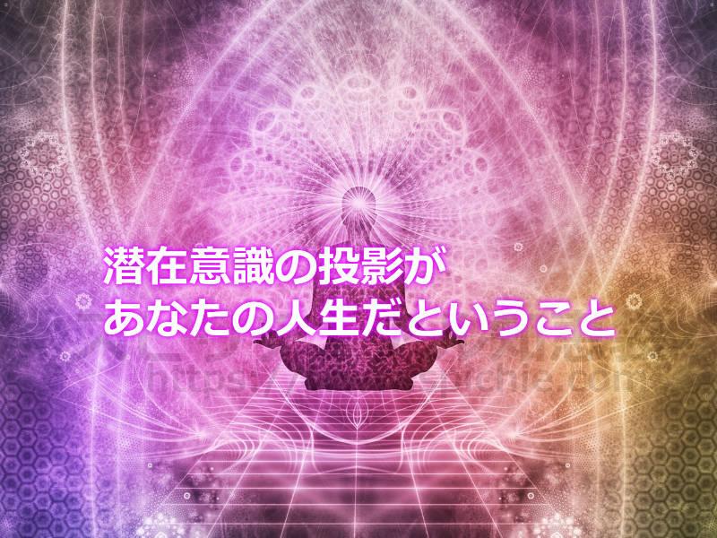 潜在意識の投影があなたの人生だということ